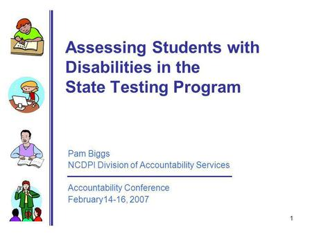 1 Assessing Students with Disabilities in the State Testing Program Pam Biggs NCDPI Division of Accountability Services Accountability Conference February14-16,