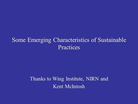 Some Emerging Characteristics of Sustainable Practices Thanks to Wing Institute, NIRN and Kent McIntosh.