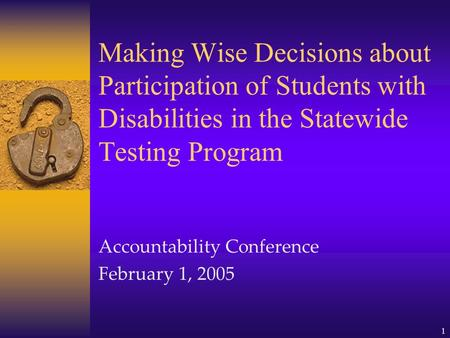 1 Making Wise Decisions about Participation of Students with Disabilities in the Statewide Testing Program Accountability Conference February 1, 2005.