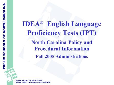 PUBLIC SCHOOLS OF NORTH CAROLINA STATE BOARD OF EDUCATION DEPARTMENT OF PUBLIC INSTRUCTION IDEA ® English Language Proficiency Tests (IPT) North Carolina.