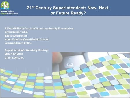 21 st Century Superintendent: Now, Next, or Future Ready? A Prek-20 North Carolina Virtual Leadership Presentation Bryan Setser, Ed.D. Executive Director.