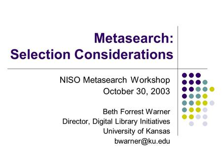 Metasearch: Selection Considerations NISO Metasearch Workshop October 30, 2003 Beth Forrest Warner Director, Digital Library Initiatives University of.
