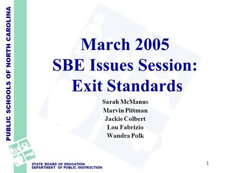 PUBLIC SCHOOLS OF NORTH CAROLINA STATE BOARD OF EDUCATION DEPARTMENT OF PUBLIC INSTRUCTION March 2005 SBE Issues Session: Exit Standards Sarah McManus.