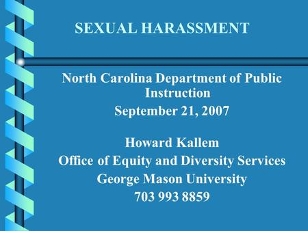 SEXUAL HARASSMENT North Carolina Department of Public Instruction September 21, 2007 Howard Kallem Office of Equity and Diversity Services George Mason.