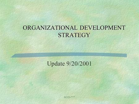 BOD-777 ORGANIZATIONAL DEVELOPMENT STRATEGY Update 9/20/2001.