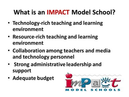 What is an IMPACT Model School? Technology-rich teaching and learning environment Resource-rich teaching and learning environment Collaboration among teachers.