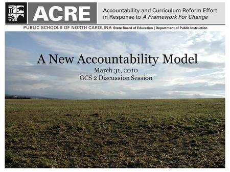11 A New Accountability Model March 31, 2010 GCS 2 Discussion Session.
