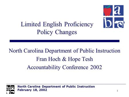 1 North Carolina Department of Public Instruction Fran Hoch & Hope Tesh Accountability Conference 2002 Limited English Proficiency Policy Changes North.