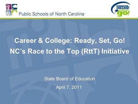 Career & College: Ready, Set, Go! NCs Race to the Top (RttT) Initiative State Board of Education April 7, 2011.