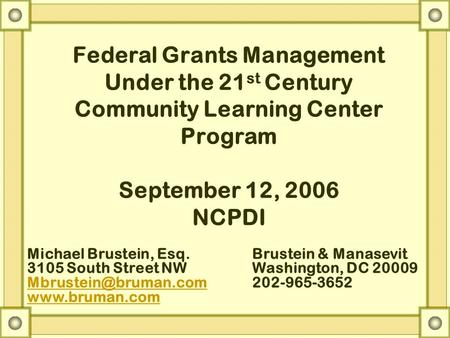 Federal Grants Management Under the 21 st Century Community Learning Center Program September 12, 2006 NCPDI Michael Brustein, Esq.Brustein & Manasevit.