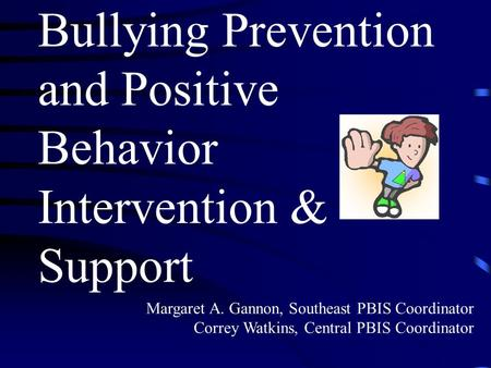 Bullying Prevention and Positive Behavior Intervention & Support Margaret A. Gannon, Southeast PBIS Coordinator Correy Watkins, Central PBIS Coordinator.
