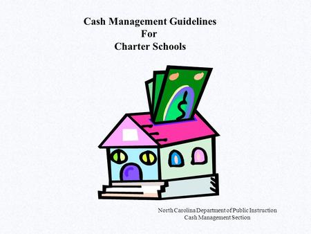 North Carolina Department of Public Instruction Cash Management Section Cash Management Guidelines For Charter Schools.