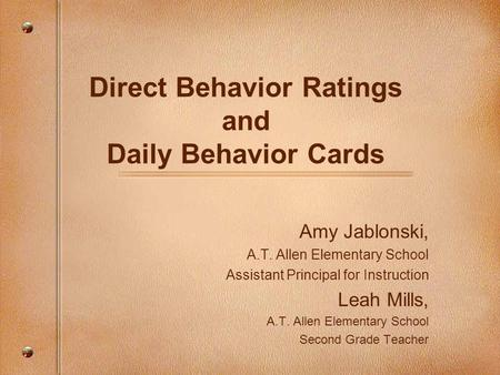 Direct Behavior Ratings and Daily Behavior Cards Amy Jablonski, A.T. Allen Elementary School Assistant Principal for Instruction Leah Mills, A.T. Allen.