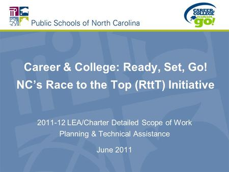 Career & College: Ready, Set, Go! NCs Race to the Top (RttT) Initiative 2011-12 LEA/Charter Detailed Scope of Work Planning & Technical Assistance June.