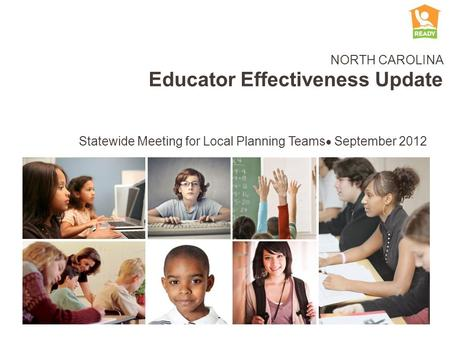 NORTH CAROLINA Educator Effectiveness Update Statewide Meeting for Local Planning Teams September 2012.