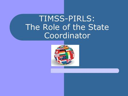 TIMSS-PIRLS: The Role of the State Coordinator. Where are we in the TIMSS-PIRLS timeline of activities? TA training: March 18-19 Preassessment calls have.