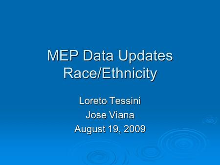 MEP Data Updates Race/Ethnicity Loreto Tessini Jose Viana August 19, 2009.