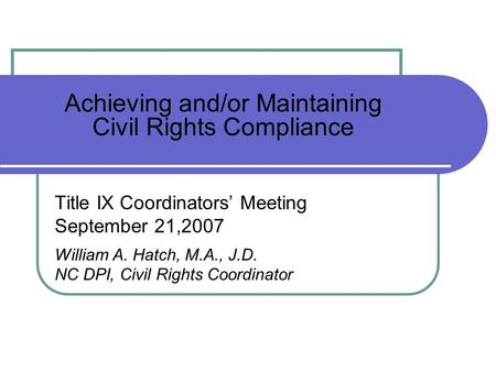 Achieving and/or Maintaining Civil Rights Compliance Title IX Coordinators Meeting September 21,2007 William A. Hatch, M.A., J.D. NC DPI, Civil Rights.