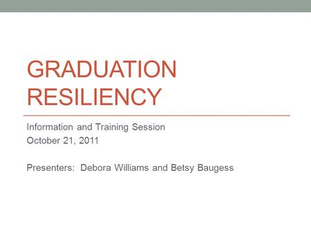 GRADUATION RESILIENCY Information and Training Session October 21, 2011 Presenters: Debora Williams and Betsy Baugess.