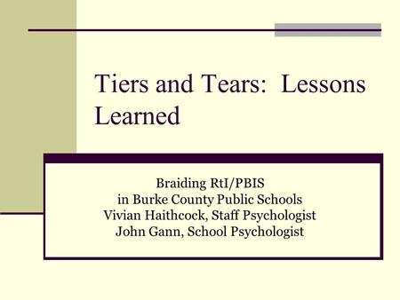 Tiers and Tears: Lessons Learned Braiding RtI/PBIS in Burke County Public Schools Vivian Haithcock, Staff Psychologist John Gann, School Psychologist.