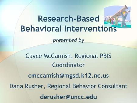 Research-Based Behavioral Interventions presented by Cayce McCamish, Regional PBIS Coordinator Dana Rusher, Regional Behavior.
