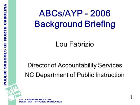 PUBLIC SCHOOLS OF NORTH CAROLINA STATE BOARD OF EDUCATION DEPARTMENT OF PUBLIC INSTRUCTION 1 ABCs/AYP - 2006 Background Briefing Lou Fabrizio Director.