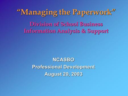 Managing the Paperwork Division of School Business Information Analysis & Support NCASBO Professional Development August 20, 2003.