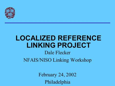LOCALIZED REFERENCE LINKING PROJECT Dale Flecker NFAIS/NISO Linking Workshop February 24, 2002 Philadelphia.