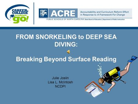 FROM SNORKELING to DEEP SEA DIVING: Breaking Beyond Surface Reading Julie Joslin Lisa L. McIntosh NCDPI.