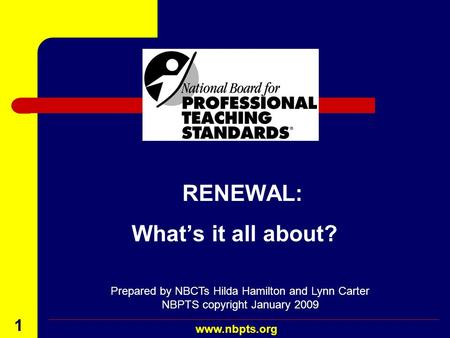August 2001 www.nbpts.org 1 RENEWAL: Whats it all about? Prepared by NBCTs Hilda Hamilton and Lynn Carter NBPTS copyright January 2009.