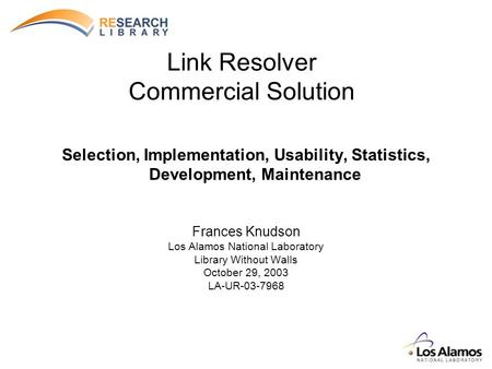 Link Resolver Commercial Solution Selection, Implementation, Usability, Statistics, Development, Maintenance Frances Knudson Los Alamos National Laboratory.