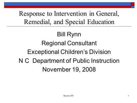 Reschly RTI1 Response to Intervention in General, Remedial, and Special Education Bill Rynn Regional Consultant Exceptional Childrens Division N C Department.