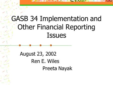 GASB 34 Implementation and Other Financial Reporting Issues August 23, 2002 Ren E. Wiles Preeta Nayak.