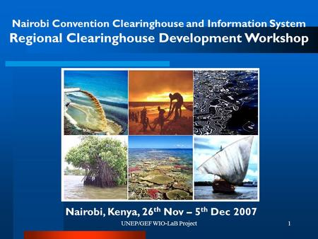 UNEP/GEF WIO-LaB Project1 Nairobi Convention Clearinghouse and Information System Regional Clearinghouse Development Workshop Nairobi, Kenya, 26 th Nov.