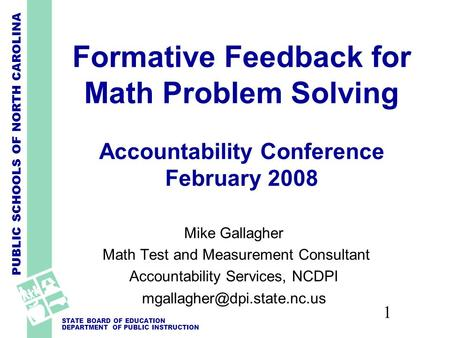 PUBLIC SCHOOLS OF NORTH CAROLINA STATE BOARD OF EDUCATION DEPARTMENT OF PUBLIC INSTRUCTION 1 Formative Feedback for Math Problem Solving Accountability.