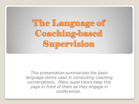 The Language of Coaching-based Supervision This presentation summarizes the basic language stems used in conducting coaching conversations. Many supervisors.