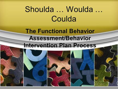 Shoulda … Woulda … Coulda The Functional Behavior Assessment/Behavior Intervention Plan Process.