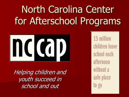 North Carolina Center for Afterschool Programs Helping children and youth succeed in school and out.