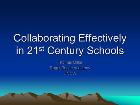 Collaborating Effectively in 21 st Century Schools Thomas Miller Roger Bacon Academy UNCW.