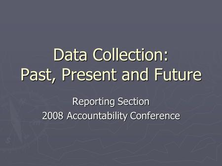 Data Collection: Past, Present and Future Reporting Section 2008 Accountability Conference.