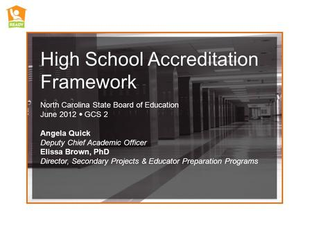 High School Accreditation Framework North Carolina State Board of Education June 2012 GCS 2 Angela Quick Deputy Chief Academic Officer Elissa Brown, PhD.
