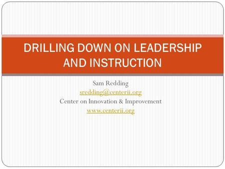 Sam Redding Center on Innovation & Improvement  DRILLING DOWN ON LEADERSHIP AND INSTRUCTION.