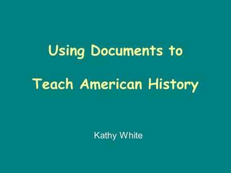 Using Documents to Teach American History Kathy White.