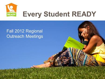 Fall 2012 Regional Outreach Meetings Every Student READY.