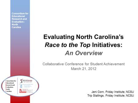 Consortium for Educational Research and Evaluation– North Carolina Evaluating North Carolinas Race to the Top Initiatives: An Overview Collaborative Conference.