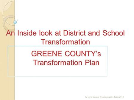 An Inside look at District and School Transformation GREENE COUNTYs Transformation Plan Greene County Transformation Team 2012.