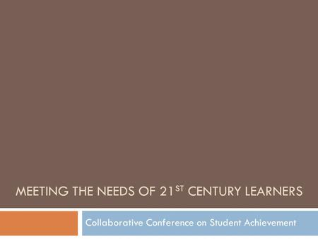 MEETING THE NEEDS OF 21 ST CENTURY LEARNERS Collaborative Conference on Student Achievement.