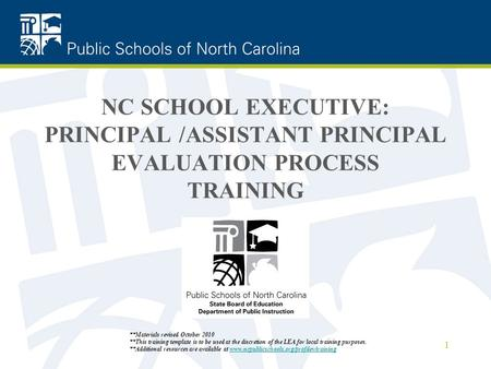 NC SCHOOL EXECUTIVE: PRINCIPAL /ASSISTANT PRINCIPAL EVALUATION PROCESS TRAINING 1 **Materials revised October 2010 **This training template is to be used.