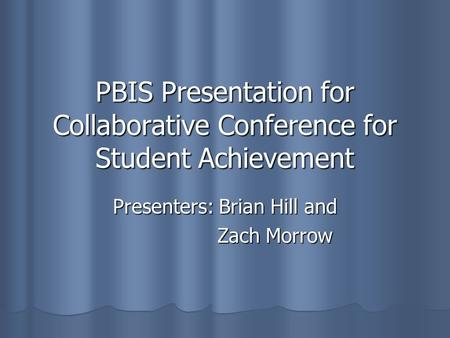 PBIS Presentation for Collaborative Conference for Student Achievement Presenters: Brian Hill and Zach Morrow Zach Morrow.