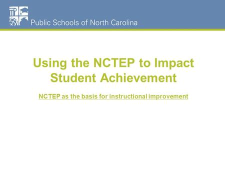 Using the NCTEP to Impact Student Achievement NCTEP as the basis for instructional improvement.